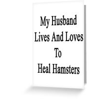 My Husband Lives And Loves To Heal Hamsters  Greeting Card