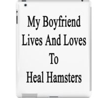 My Boyfriend Lives And Loves To Heal Hamsters  iPad Case/Skin
