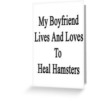My Boyfriend Lives And Loves To Heal Hamsters  Greeting Card