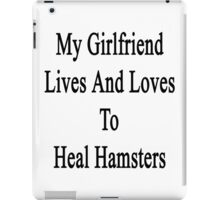 My Girlfriend Lives And Loves To Heal Hamsters  iPad Case/Skin