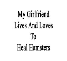 My Girlfriend Lives And Loves To Heal Hamsters  Photographic Print