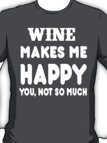 Wine Makes Me Happy You, Not So Much T-Shirt