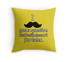 I mustache you a question, but I will shave it for later Throw Pillow