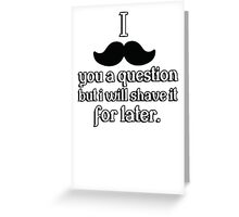 I mustache you a question, but I will shave it for later Greeting Card
