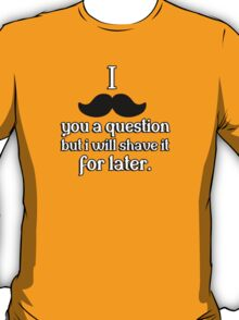 I mustache you a question, but I will shave it for later T-Shirt