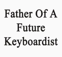 Father Of A Future Keyboardist  by supernova23