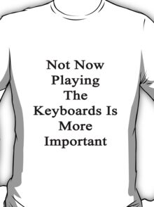 Not Now Playing The Keyboards Is More Important  T-Shirt
