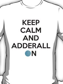 Keep Calm And Adderall on! T-Shirt