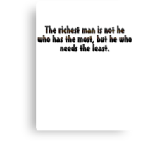 The richest man is not he who has the most, but he who needs the least. Canvas Print