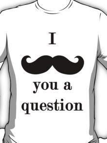 I 'Moustache' You a Question T-Shirt