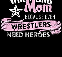 Wrestling mom because even wrestlers need heroes by teeshoppy
