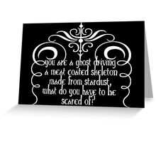You are a ghost driving a meat coated skeleton made from stardust,what do you have to be scared of? Greeting Card