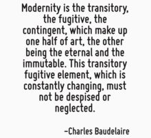 Modernity is the transitory, the fugitive, the contingent, which make up one half of art, the other being the eternal and the immutable. This transitory fugitive element, which is constantly changing T-Shirt