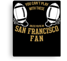 you can't play these unless you're an SAN FRANCISCO FAN Canvas Print