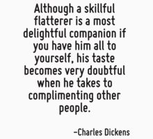 Although a skillful flatterer is a most delightful companion if you have him all to yourself, his taste becomes very doubtful when he takes to complimenting other people. by Quotr