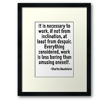 It is necessary to work, if not from inclination, at least from despair. Everything considered, work is less boring than amusing oneself. Framed Print