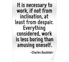 It is necessary to work, if not from inclination, at least from despair. Everything considered, work is less boring than amusing oneself. Poster