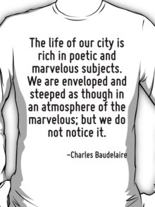 The life of our city is rich in poetic and marvelous subjects. We are enveloped and steeped as though in an atmosphere of the marvelous; but we do not notice it. T-Shirt