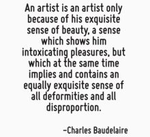 An artist is an artist only because of his exquisite sense of beauty, a sense which shows him intoxicating pleasures, but which at the same time implies and contains an equally exquisite sense of all by Quotr