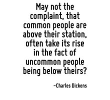 May not the complaint, that common people are above their station, often take its rise in the fact of uncommon people being below theirs? Photographic Print
