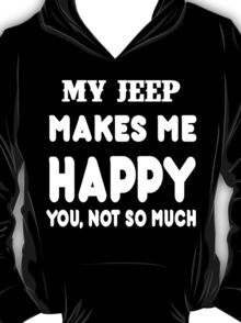 My Jeep Makes Me Happy You, Not So Much T-Shirt