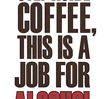 Step Aside Coffee, This Is A Job For Alcohol by TenaciousTees