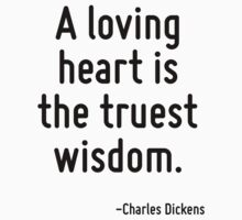 A loving heart is the truest wisdom. by Quotr