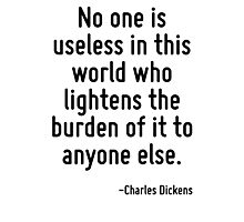 No one is useless in this world who lightens the burden of it to anyone else. Photographic Print