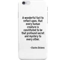 A wonderful fact to reflect upon, that every human creature is constituted to be that profound secret and mystery to every other. iPhone Case/Skin