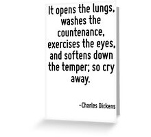 It opens the lungs, washes the countenance, exercises the eyes, and softens down the temper; so cry away. Greeting Card