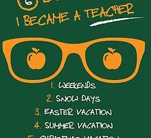 6 Reasons Why I Became A Teacher 1. Weekends 2. Snow Days 3. Easter Vacation 4. Summer Vacation  5. Christmas Vacations 6. Winter And Spring Breaks by crazyarts