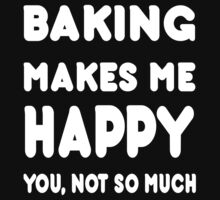 Baking Makes Me Happy You, Not So Much - TShirts & Hoodies by Awesome Arts
