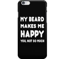 My Beard Makes Me Happy You, Not So Much - TShirts & Hoodies! iPhone Case/Skin