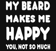 My Beard Makes Me Happy You, Not So Much - TShirts & Hoodies! by Awesome Arts