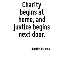 Charity begins at home, and justice begins next door. Photographic Print