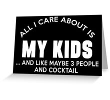 All I care about is my kids ... and like maybe 3 people and cocktail Greeting Card