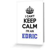 I cant keep calm Im an EDRIC Greeting Card