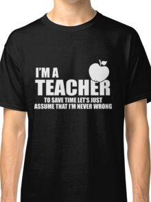 I'M A Teacher. To Save Time Let's Just Assume That I'M Never Wrong Classic T-Shirt