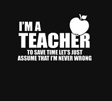 I'M A Teacher. To Save Time Let's Just Assume That I'M Never Wrong Hoodie