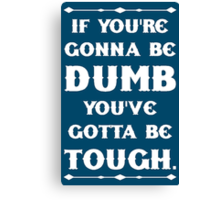 If You're Gonna Be Dumb You gotta Be Tough Canvas Print