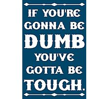 If You're Gonna Be Dumb You gotta Be Tough Photographic Print