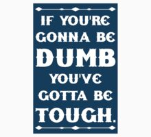 If You're Gonna Be Dumb You gotta Be Tough Baby Tee
