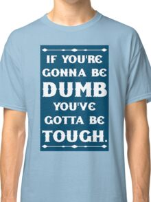 If You're Gonna Be Dumb You gotta Be Tough Classic T-Shirt