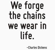 We forge the chains we wear in life. by Quotr