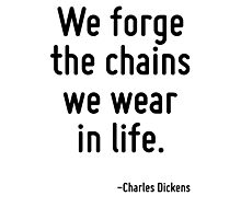 We forge the chains we wear in life. Photographic Print
