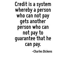 Credit is a system whereby a person who can not pay gets another person who can not pay to guarantee that he can pay. Photographic Print