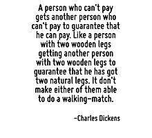 A person who can't pay gets another person who can't pay to guarantee that he can pay. Like a person with two wooden legs getting another person with two wooden legs to guarantee that he has got two  Photographic Print