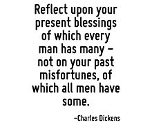 Reflect upon your present blessings of which every man has many - not on your past misfortunes, of which all men have some. Photographic Print