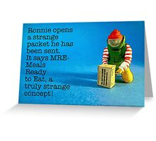 MRE- Meals Ready to Eat. A truly strange concept for Ronnie! Greeting Card