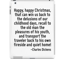 Happy, happy Christmas, that can win us back to the delusions of our childhood days, recall to the old man the pleasures of his youth, and transport the traveler back to his own fireside and quiet ho iPad Case/Skin